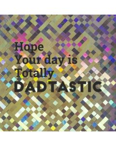 Hope your day is totally Dadtastic