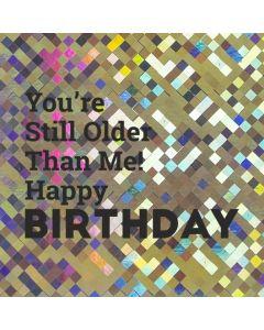 You're Still Older Than Me! Happy BIRTHDAY